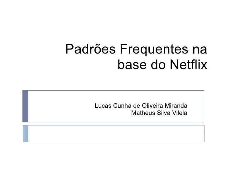 Padrões Frequentes na        base do Netflix      Lucas Cunha de Oliveira Miranda                Matheus Silva Vilela