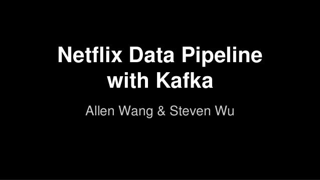 Netflix Data Pipeline with Kafka Allen Wang & Steven Wu