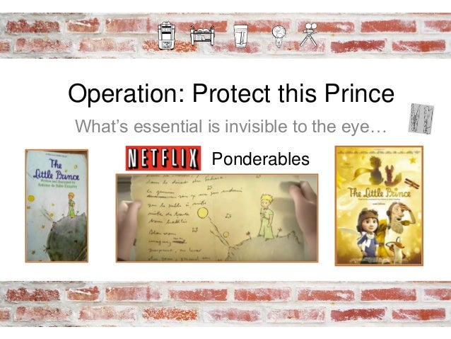 Operation: Protect this Prince What's essential is invisible to the eye… Ponderables