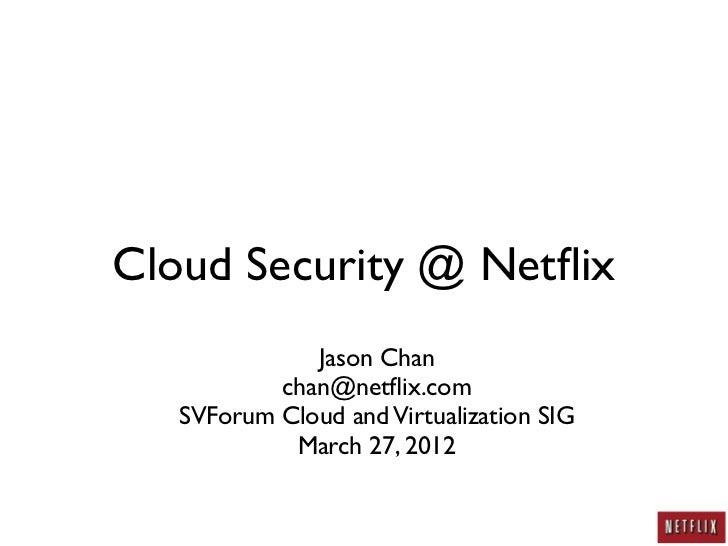 Cloud Security @ Netflix              Jason Chan           chan@netflix.com   SVForum Cloud and Virtualization SIG          ...
