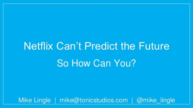 Netflix Can't Predict the Future So How Can You? Mike Lingle | mike@tonicstudios.com | @mike_lingle