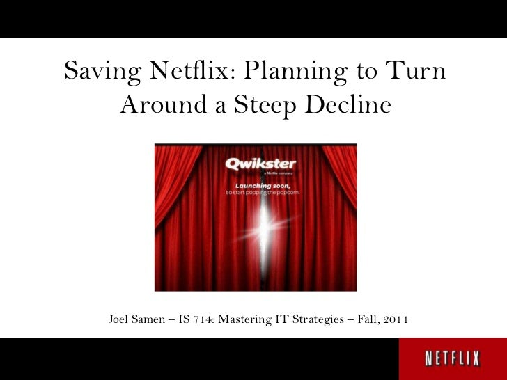 Saving Netflix: Planning to Turn     Around a Steep Decline   Joel Samen – IS 714: Mastering IT Strategies – Fall, 2011
