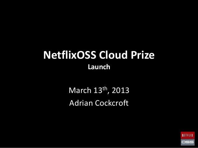 NetflixOSS Cloud Prize         Launch    March 13th, 2013    Adrian Cockcroft
