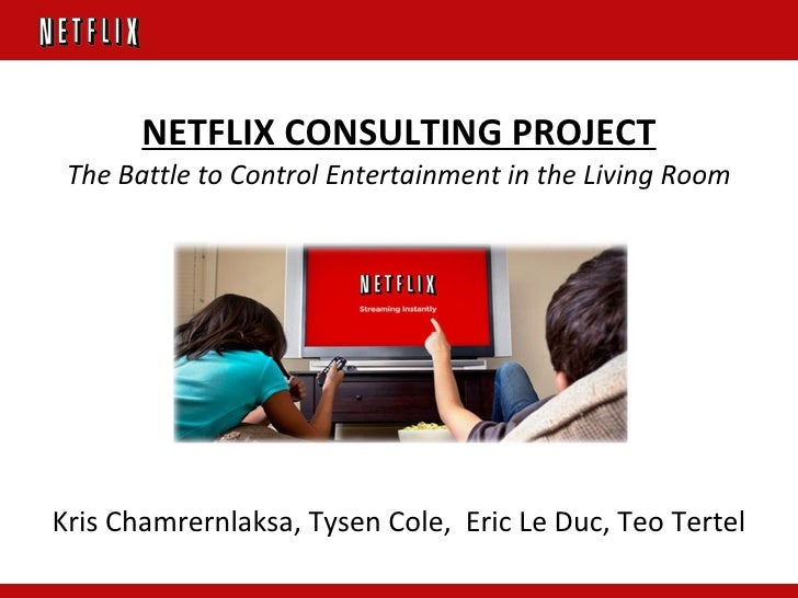 NETFLIX CONSULTING PROJECT The Battle to Control Entertainment in the Living Room Kris Chamrernlaksa, Tysen Cole,  Eric Le...