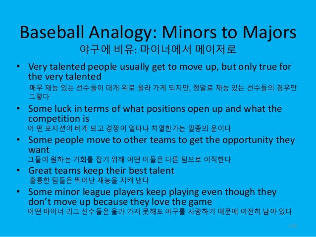 Baseball Analogy: Minors to Majors 야구에 비유: 마이너에서 메이저로 • Very talented people usually get to move up, but only true for the...