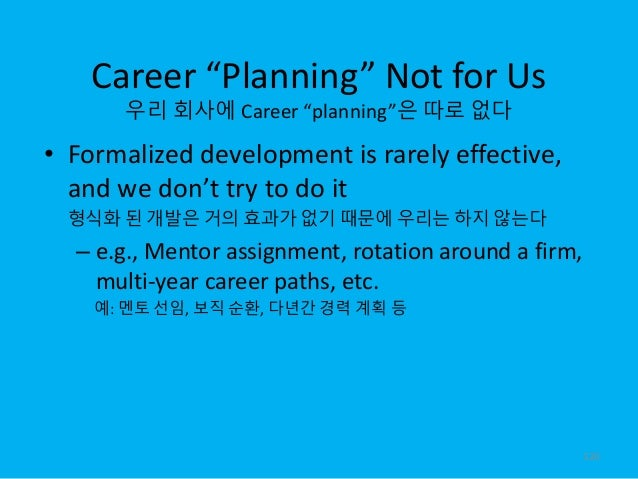 """Career """"Planning"""" Not for Us 우리 회사에 Career """"planning""""은 따로 없다 • Formalized development is rarely effective, and we don't tr..."""