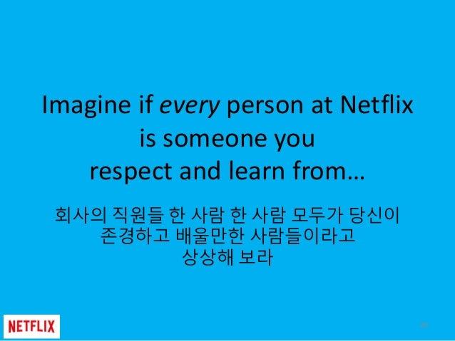Imagine if every person at Netflix is someone you respect and learn from… 회사의 직원들 한 사람 한 사람 모두가 당신이 존경하고 배울만한 사람들이라고 상상해 보...