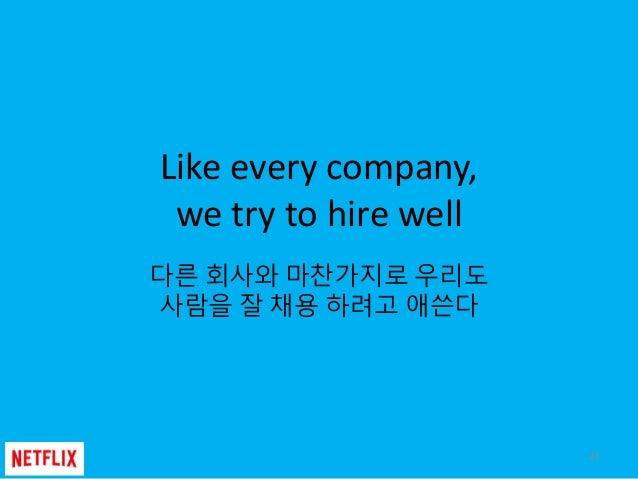 Like every company, we try to hire well 다른 회사와 마찬가지로 우리도 사람을 잘 채용 하려고 애쓴다 22