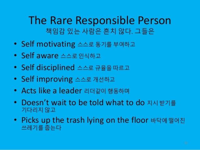 The Rare Responsible Person 책임감 있는 사람은 흔치 않다. 그들은 • Self motivating 스스로 동기를 부여하고 • Self aware 스스로 인식하고 • Self disciplined ...
