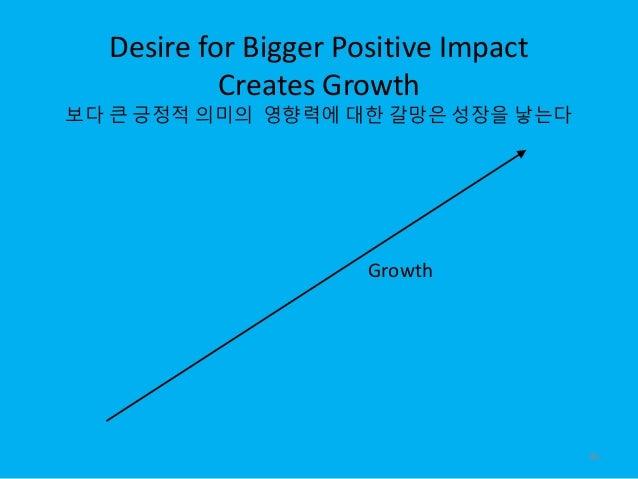 Desire for Bigger Positive Impact Creates Growth 보다 큰 긍정적 의미의 영향력에 대한 갈망은 성장을 낳는다 Growth 46