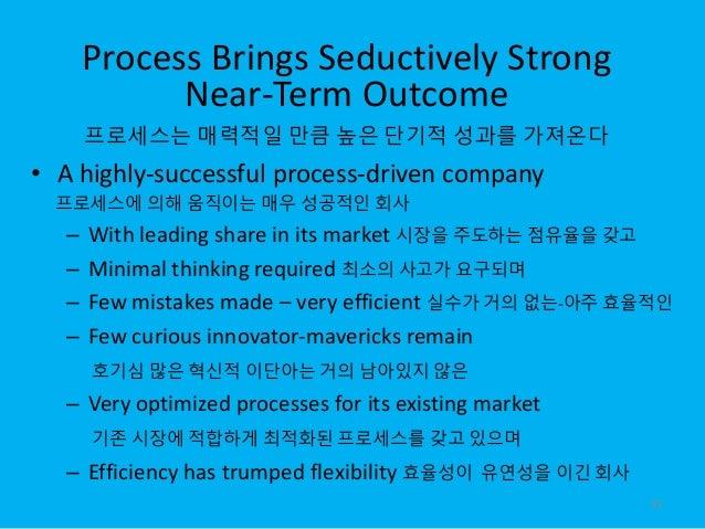 Process Brings Seductively Strong Near-Term Outcome 프로세스는 매력적일 만큼 높은 단기적 성과를 가져온다 • A highly-successful process-driven com...