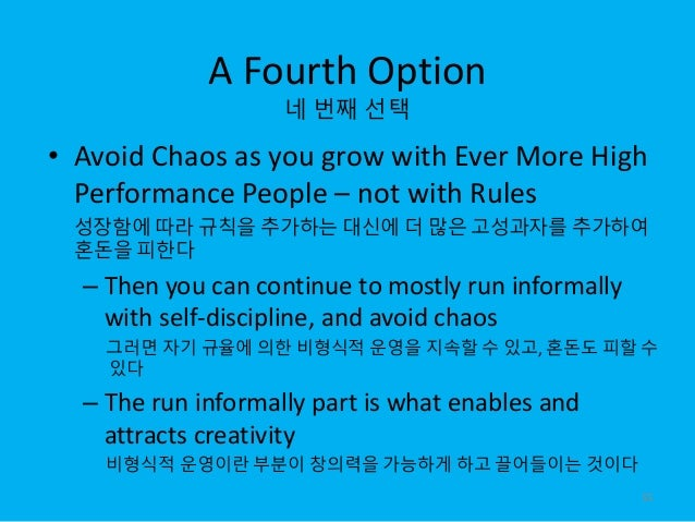 A Fourth Option 네 번째 선택 • Avoid Chaos as you grow with Ever More High Performance People – not with Rules 성장함에 따라 규칙을 추가하는...