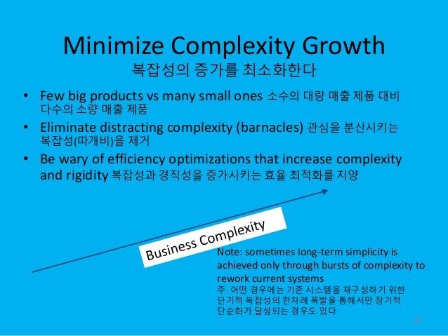 Minimize Complexity Growth 복잡성의 증가를 최소화한다 • Few big products vs many small ones 소수의 대량 매출 제품 대비 다수의 소량 매출 제품 • Eliminate d...