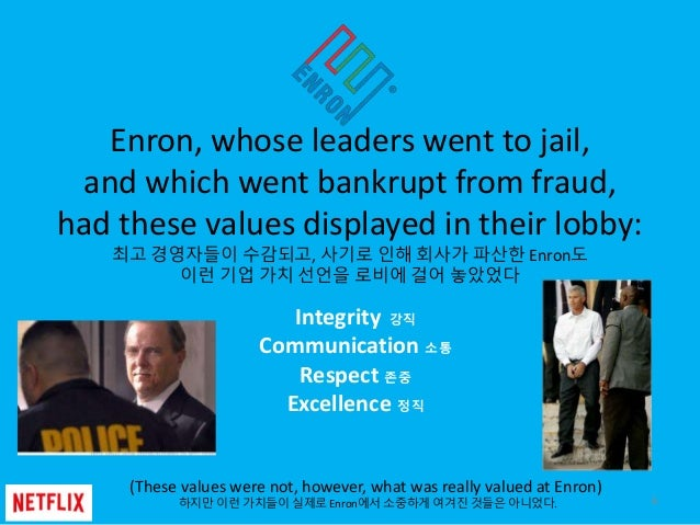 Enron, whose leaders went to jail, and which went bankrupt from fraud, had these values displayed in their lobby: 최고 경영자들이...