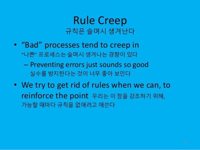 "Rule Creep 규칙은 슬며시 생겨난다 • ""Bad"" processes tend to creep in ""나쁜"" 프로세스는 슬며시 생겨나는 경향이 있다 – Preventing errors just sounds so g..."