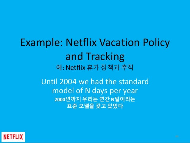 Example: Netflix Vacation Policy and Tracking 예: Netflix 휴가 정책과 추적 Until 2004 we had the standard model of N days per year...