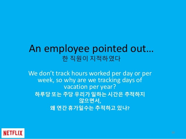 An employee pointed out… 한 직원이 지적하였다 We don't track hours worked per day or per week, so why are we tracking days of vacat...