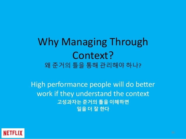 Why Managing Through Context? 왜 준거의 틀을 통해 관리해야 하나? High performance people will do better work if they understand the cont...