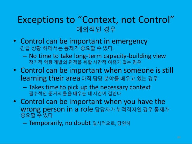 """Exceptions to """"Context, not Control"""" 예외적인 경우 • Control can be important in emergency 긴급 상황 하에서는 통제가 중요할 수 있다. – No time to..."""
