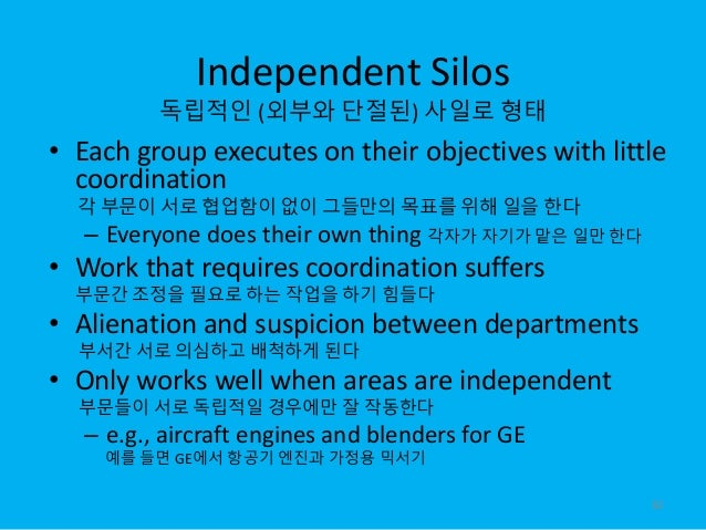 Independent Silos 독립적인 (외부와 단절된) 사일로 형태 • Each group executes on their objectives with little coordination 각 부문이 서로 협업함이 없...
