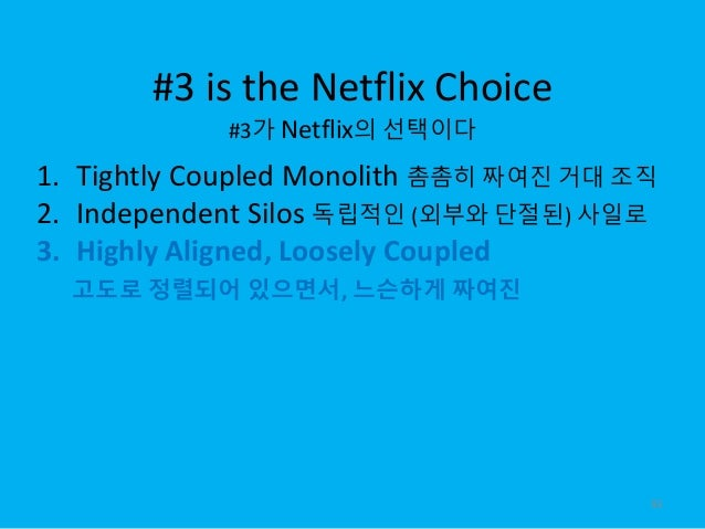 #3 is the Netflix Choice #3가 Netflix의 선택이다 93 1. Tightly Coupled Monolith 촘촘히 짜여진 거대 조직 2. Independent Silos 독립적인 (외부와 단절된...
