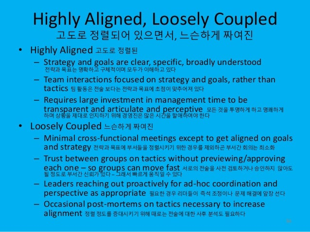 Highly Aligned, Loosely Coupled 고도로 정렬되어 있으면서, 느슨하게 짜여진 • Highly Aligned 고도로 정렬된 – Strategy and goals are clear, specific,...