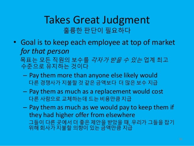 Takes Great Judgment 훌륭한 판단이 필요하다 • Goal is to keep each employee at top of market for that person 목표는 모든 직원의 보수를 각자가 받을 수...