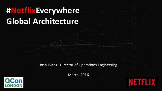 Josh Evans - Director of Operations Engineering March, 2016 #NetflixEverywhere Global Architecture