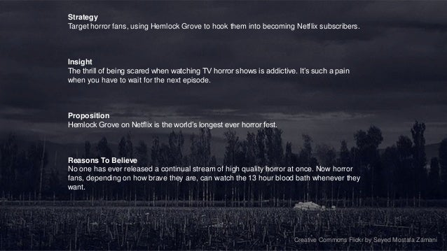 StrategyTarget horror fans, using Hemlock Grove to hook them into becoming Netflix subscribers.InsightThe thrill of being ...