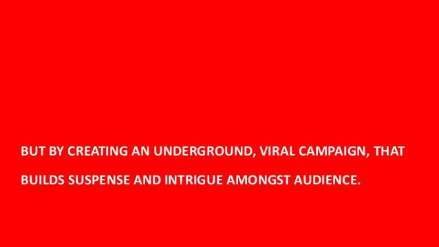 BUT BY CREATING AN UNDERGROUND, VIRAL CAMPAIGN, THATBUILDS SUSPENSE AND INTRIGUE AMONGST AUDIENCE.                        ...
