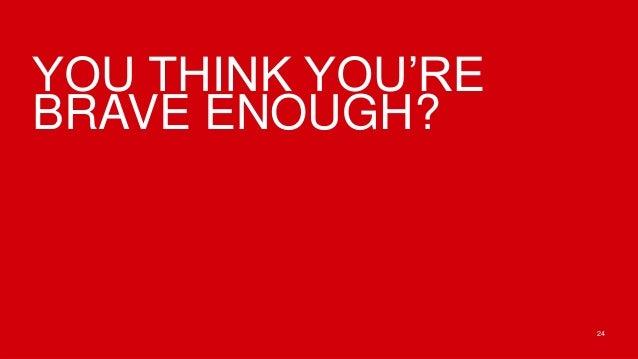 YOU THINK YOU'REBRAVE ENOUGH?                   24
