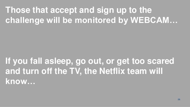 Those that accept and sign up to thechallenge will be monitored by WEBCAM…If you fall asleep, go out, or get too scaredand...