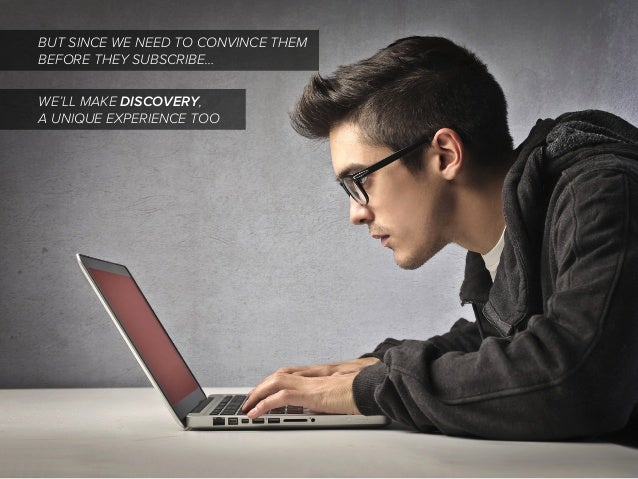 BUT SINCE WE NEED TO CONVINCE THEM BEFORE THEY SUBSCRIBE… WE'LL MAKE DISCOVERY, A UNIQUE EXPERIENCE TOO