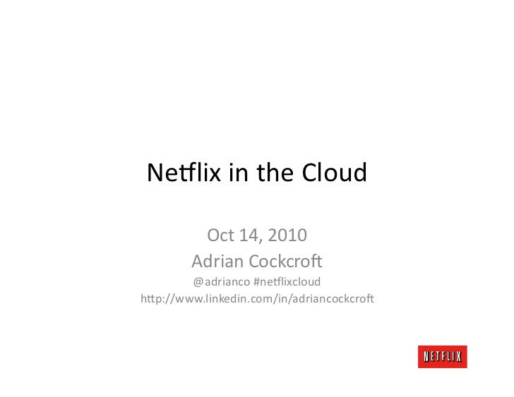 Ne#lix	   in	   the	   Cloud	                Oct	   7,	   2010	             Adrian	   Cockcro:	                   @adrianc...