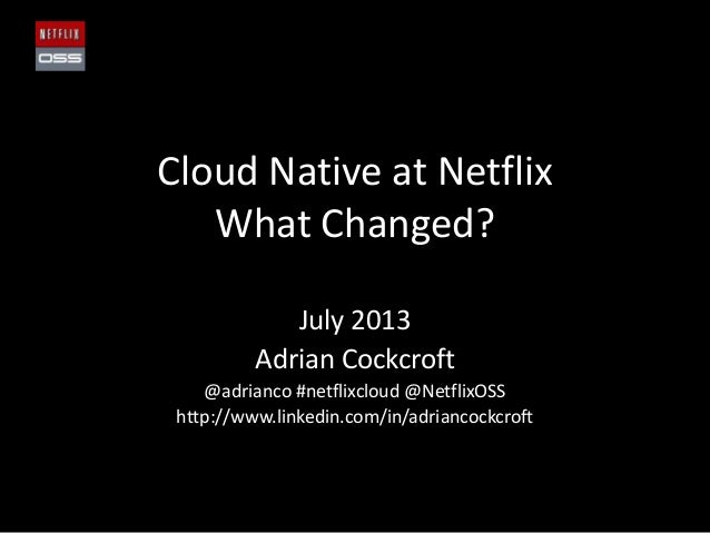 Cloud Native at Netflix What Changed? July 2013 Adrian Cockcroft @adrianco #netflixcloud @NetflixOSS http://www.linkedin.c...