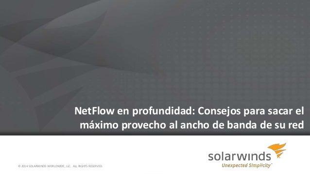 NetFlow en profundidad: Consejos para sacar el máximo provecho al ancho de banda de su red  © 2014 SOLARWINDS WORLDWIDE, L...
