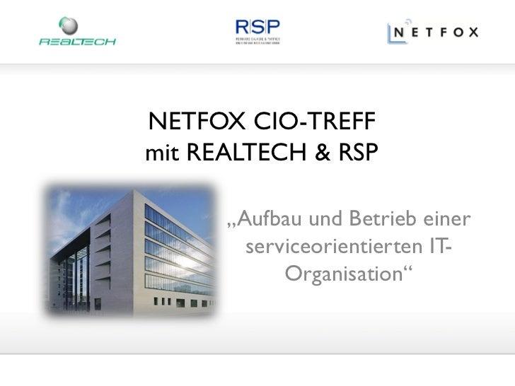 """NETFOX CIO-TREFFmit REALTECH & RSP      """"Aufbau und Betrieb einer        serviceorientierten IT-            Organisation"""""""