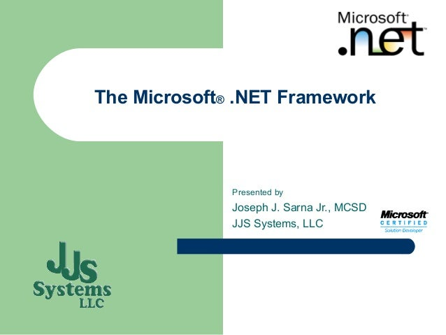The Microsoft® .NET Framework              Presented by              Joseph J. Sarna Jr., MCSD              JJS Systems, LLC