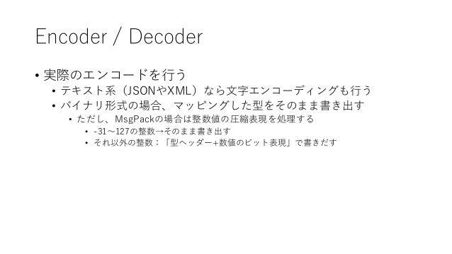 Encoder / Decoder • 実際のエンコードを行う • テキスト系(JSONやXML)なら文字エンコーディングも行う • バイナリ形式の場合、マッピングした型をそのまま書き出す • ただし、MsgPackの場合は整数値の圧縮表現を処...