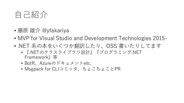 自己紹介 • 藤原 雄介 @yfakariya • MVP for Visual Studio and Development Technologies 2015- • .NET 系の本をいくつか翻訳したり、OSS 書いたりしてます • 『.N...