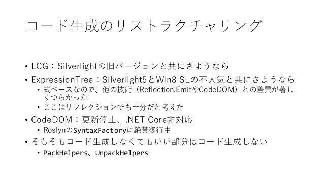 コード生成のリストラクチャリング • LCG:Silverlightの旧バージョンと共にさようなら • ExpressionTree:Silverlight5とWin8 SLの不人気と共にさようなら • 式ベースなので、他の技術(Reflect...