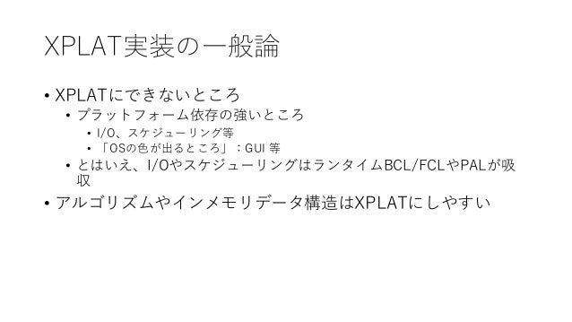 XPLAT実装の一般論 • XPLATにできないところ • プラットフォーム依存の強いところ • I/O、スケジューリング等 • 「OSの色が出るところ」:GUI 等 • とはいえ、I/OやスケジューリングはランタイムBCL/FCLやPALが吸...