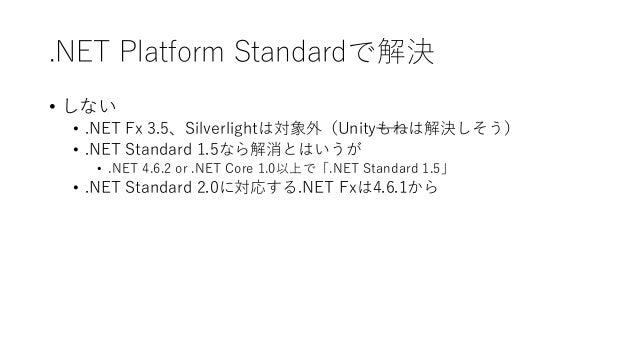 .NET Platform Standardで解決 • しない • .NET Fx 3.5、Silverlightは対象外(Unityもねは解決しそう) • .NET Standard 1.5なら解消とはいうが • .NET 4.6.2 or ...