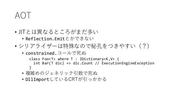 AOT • JITとは異なるところがまだ多い • Reflection.Emitとかできない • シリアライザーは特殊なので秘孔をつきやすい(?) • constrained.コールで死ぬ class Foo<T> where T : IDic...