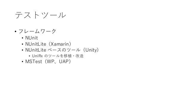 テストツール • フレームワーク • NUnit • NUnitLite(Xamarin) • NUnitLite ベースのツール(Unity) • UniRx のツールを移植・改造 • MSTest(WP、UAP)