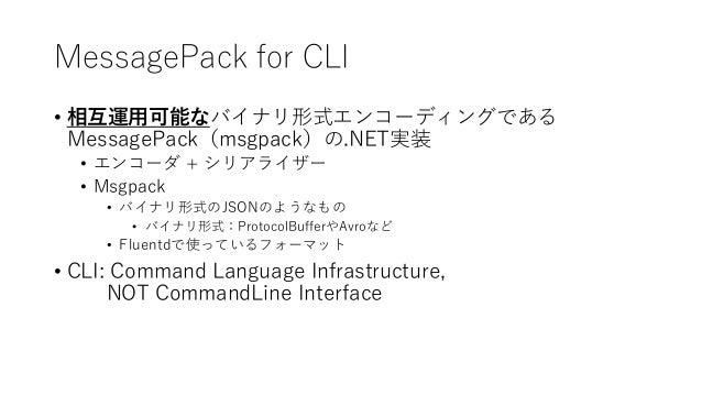 MessagePack for CLI • 相互運用可能なバイナリ形式エンコーディングである MessagePack(msgpack)の.NET実装 • エンコーダ + シリアライザー • Msgpack • バイナリ形式のJSONのようなもの...