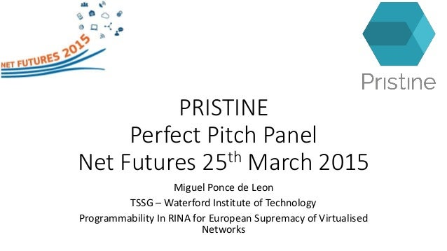 PRISTINE Perfect Pitch Panel Net Futures 25th March 2015 Miguel Ponce de Leon TSSG – Waterford Institute of Technology Pro...