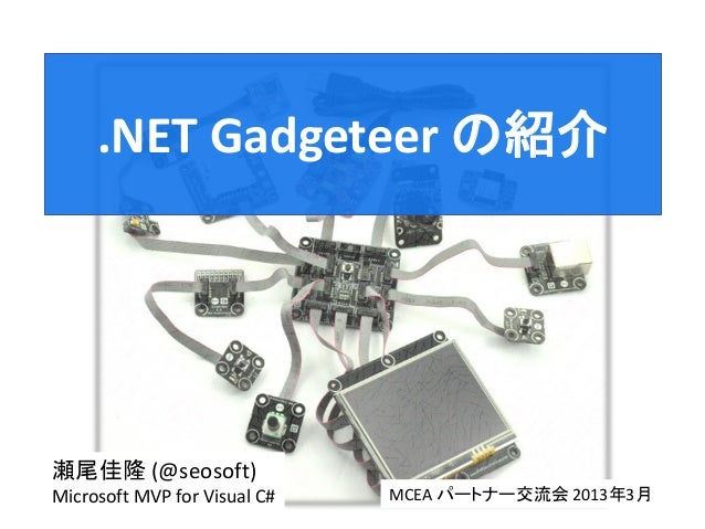 .NET Gadgeteer の紹介瀬尾佳隆 (@seosoft)Microsoft MVP for Visual C#   MCEA パートナー交流会 2013年3月