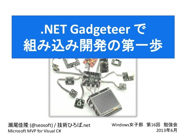 .NET Gadgeteer で組み込み開発の第一歩瀬尾佳隆 (@seosoft) / 技術ひろば.netMicrosoft MVP for Visual C#Windows女子部 第16回 勉強会2013年6月