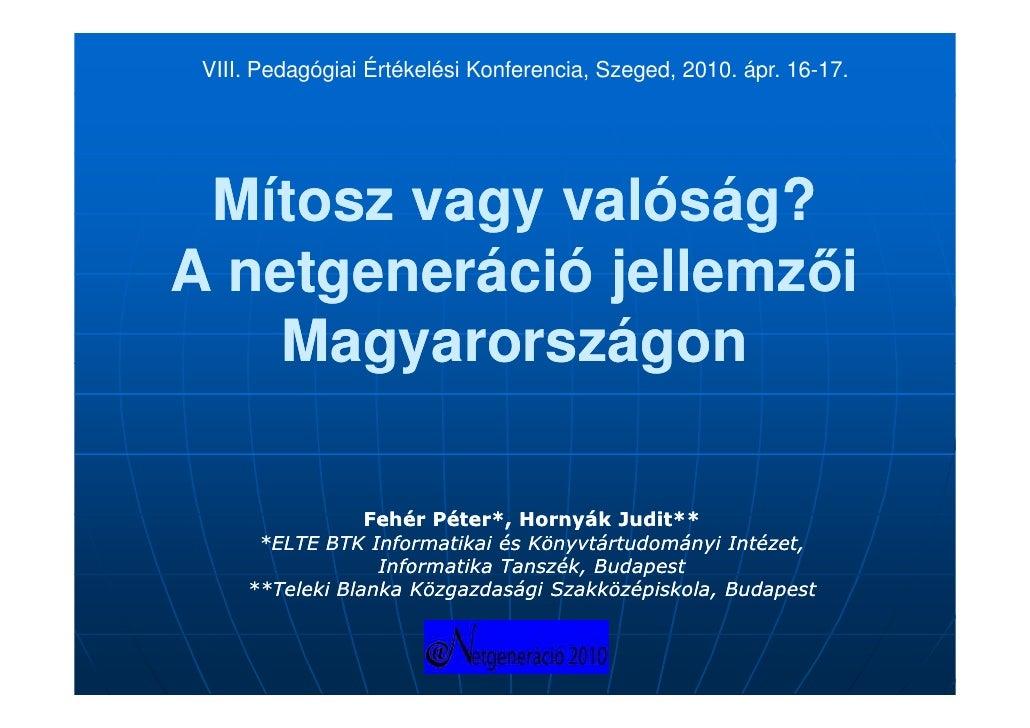 VIII. Pedagógiai Értékelési Konferencia, Szeged, 2010. ápr. 16-17.      Mítosz vagy valóság? A netgeneráció jellemzői     ...